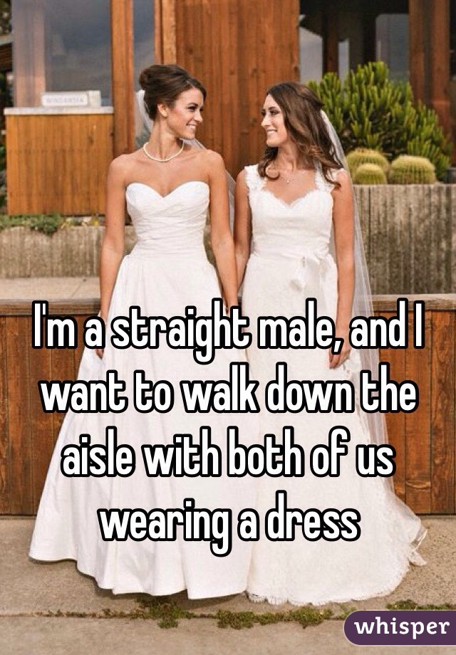 I'm a straight male, and I want to walk down the aisle with both of us wearing a dress