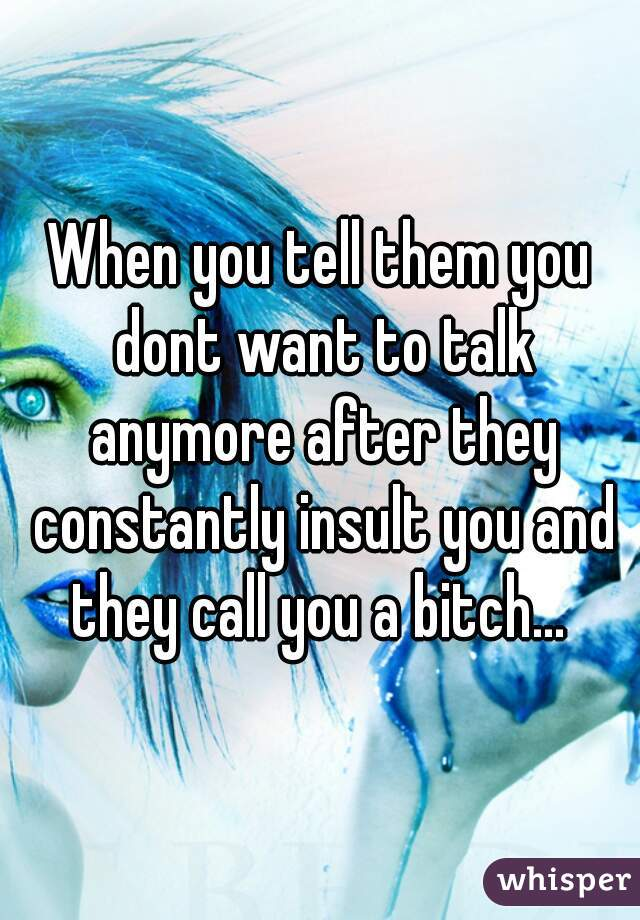 When you tell them you dont want to talk anymore after they constantly insult you and they call you a bitch...