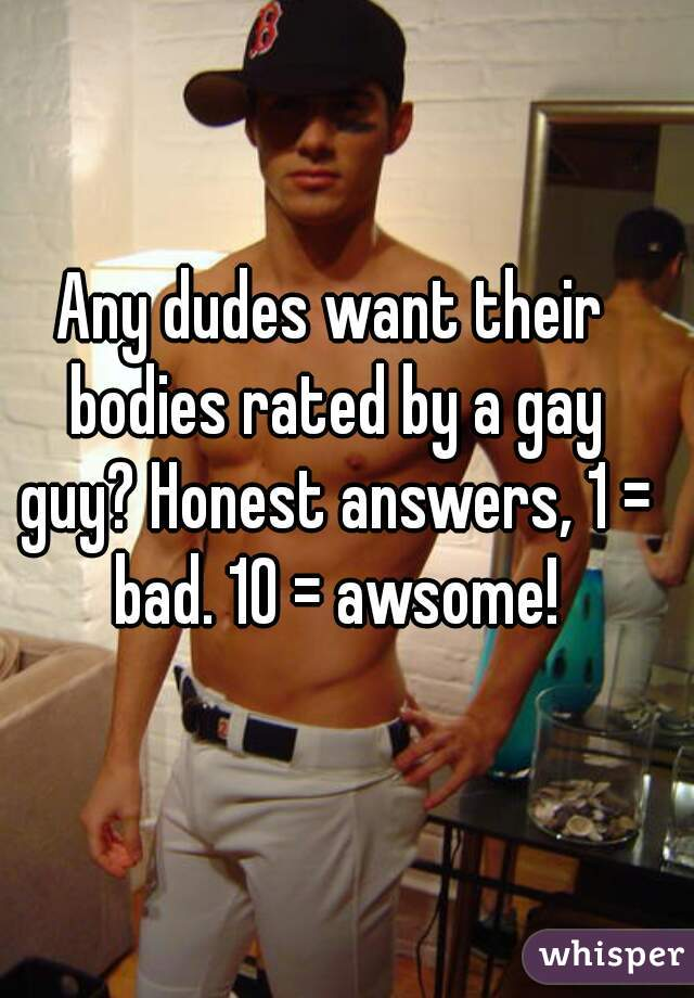 Any dudes want their bodies rated by a gay guy? Honest answers, 1 = bad. 10 = awsome!