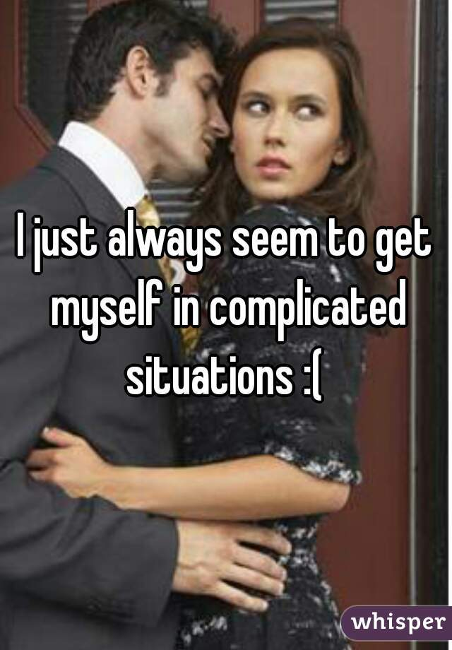 I just always seem to get myself in complicated situations :(