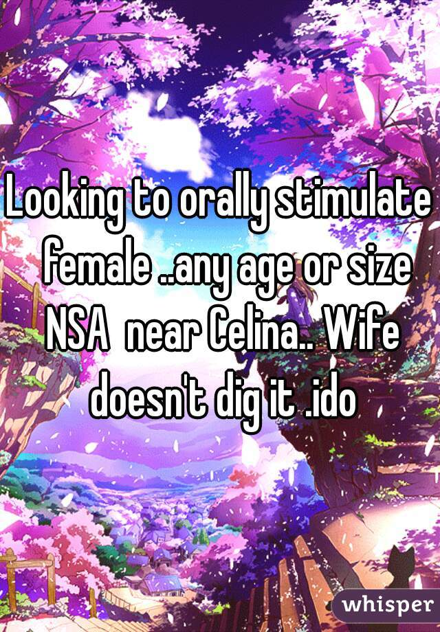 Looking to orally stimulate  female ..any age or size NSA  near Celina.. Wife doesn't dig it .ido
