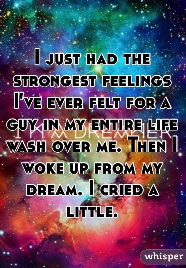 I just had the strongest feelings I've ever felt for a guy in my entire life wash over me. Then I woke up from my dream. I cried a little.