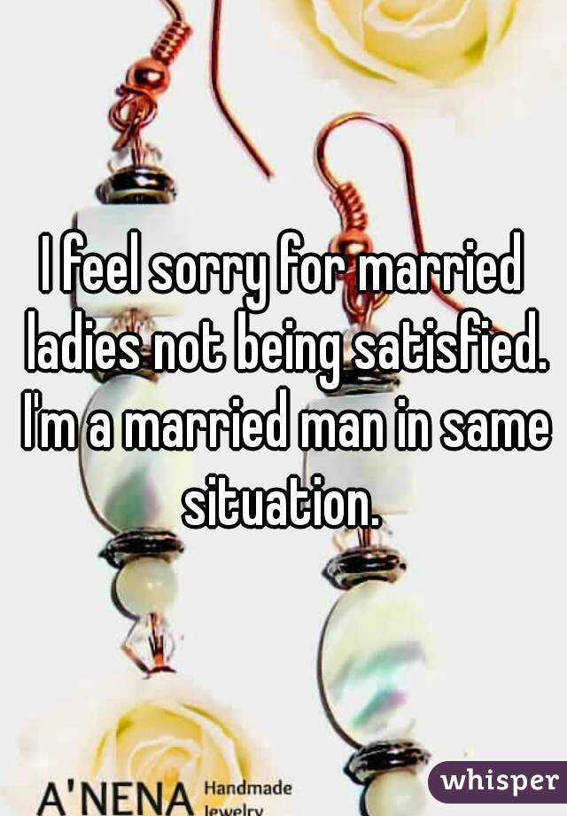 I feel sorry for married ladies not being satisfied. I'm a married man in same situation.