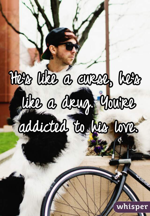 He's like a curse, he's like a drug. You're addicted to his love.