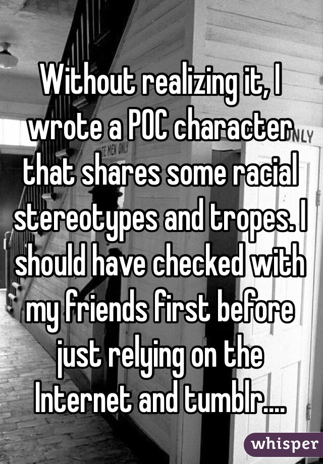 Without realizing it, I wrote a POC character that shares some racial stereotypes and tropes. I should have checked with my friends first before just relying on the Internet and tumblr....