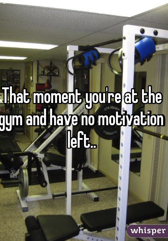 That moment you're at the gym and have no motivation left..