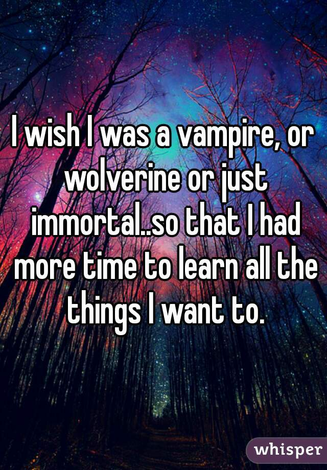 I wish I was a vampire, or wolverine or just immortal..so that I had more time to learn all the things I want to.