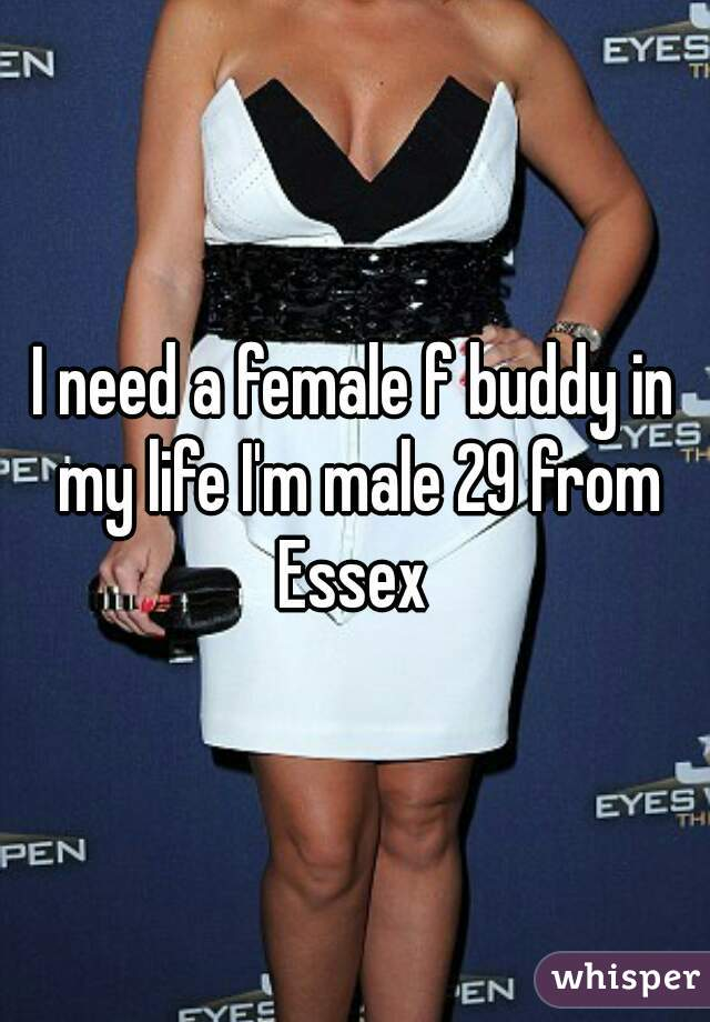 I need a female f buddy in my life I'm male 29 from Essex