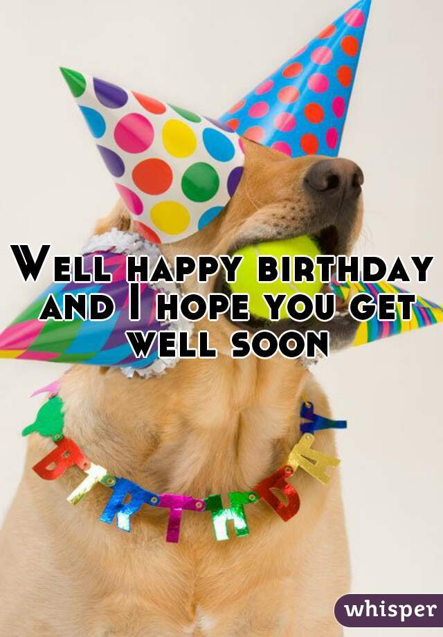 well happy birthday and i hope you get well soon