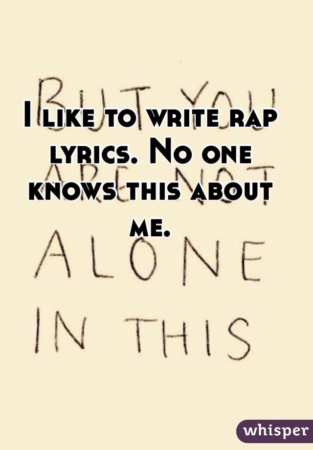 Lyric like this lyrics : like to write rap lyrics. No one knows this about me.