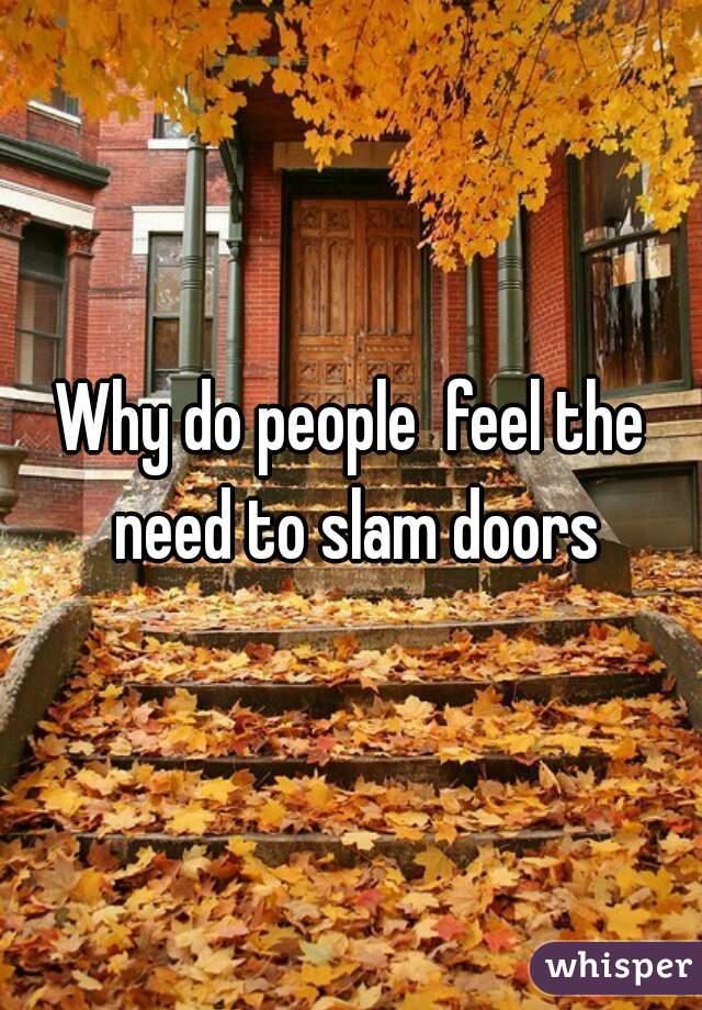 Why do people feel the need to slam doors & do people feel the need to slam doors