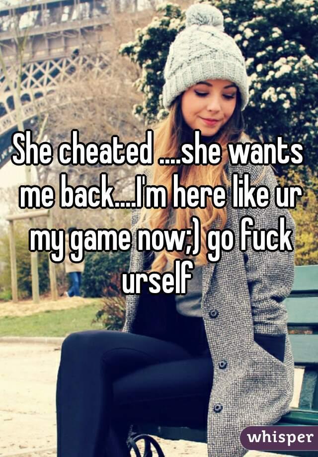 She cheated     she wants me back    I'm here like ur my