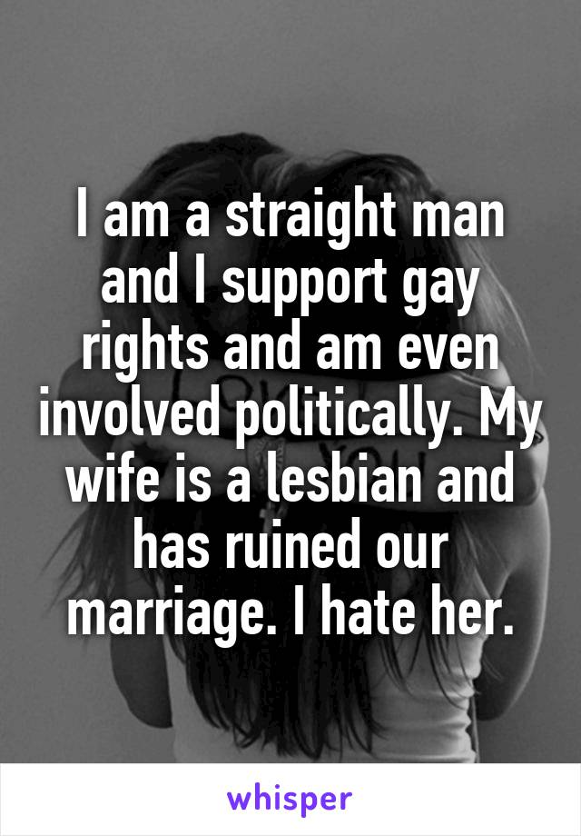 I am a straight man and I support gay rights and am even involved politically. My wife is a lesbian and has ruined our marriage. I hate her.