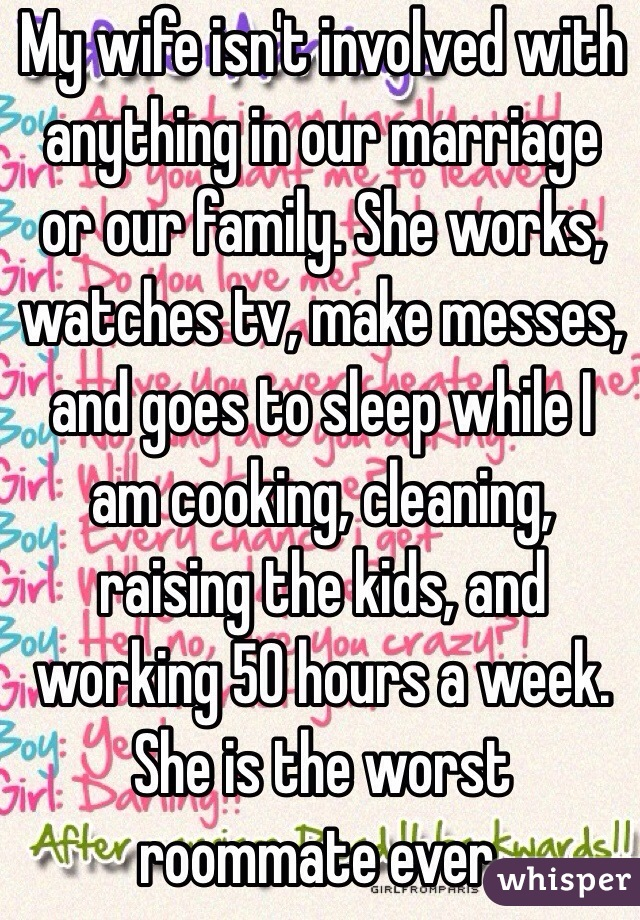My wife isn't involved with anything in our marriage or our family. She works, watches tv, make messes, and goes to sleep while I am cooking, cleaning, raising the kids, and working 50 hours a week. She is the worst roommate ever.