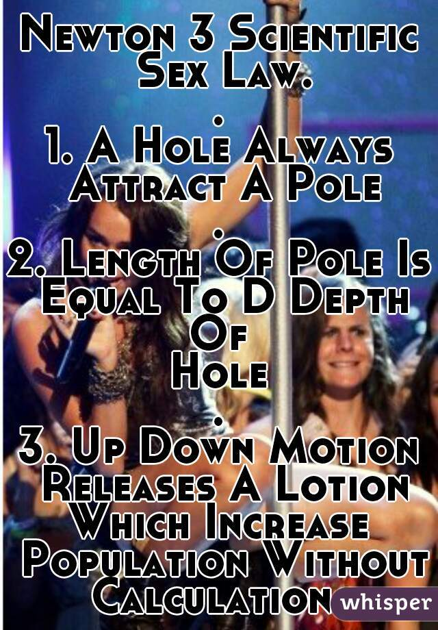 Newton 3 Scientific Sex Law. . 1. A Hole Always Attract A Pole . 2. Length Of Pole Is Equal To D Depth Of Hole . 3. Up Down Motion Releases A Lotion Which Increase Population Without Calculation...