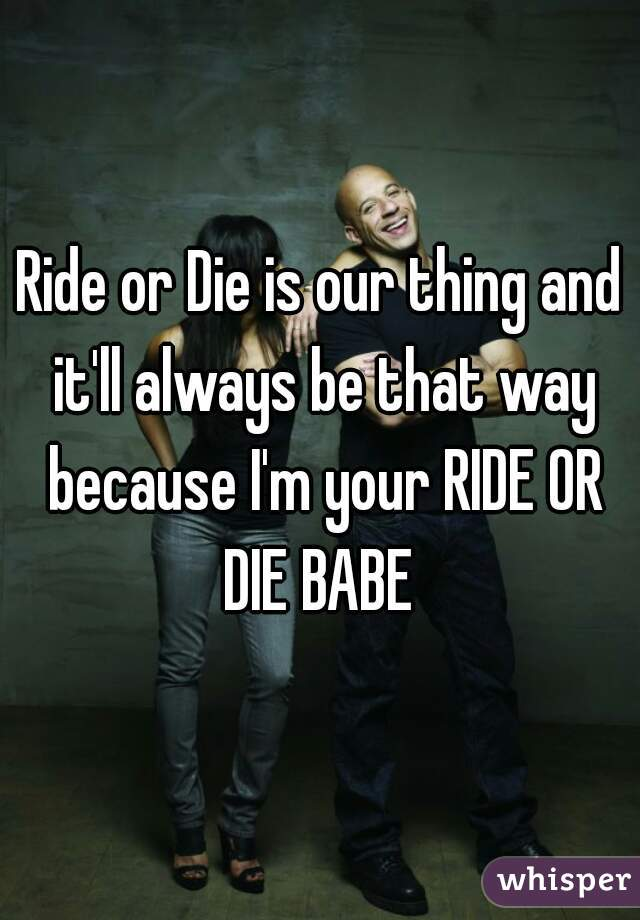Ride or Die is our thing and it'll always be that way because I'm your RIDE OR DIE BABE