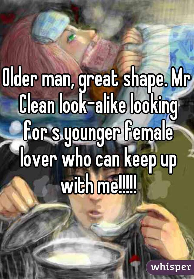 Older man, great shape. Mr Clean look-alike looking for s younger female lover who can keep up with me!!!!!