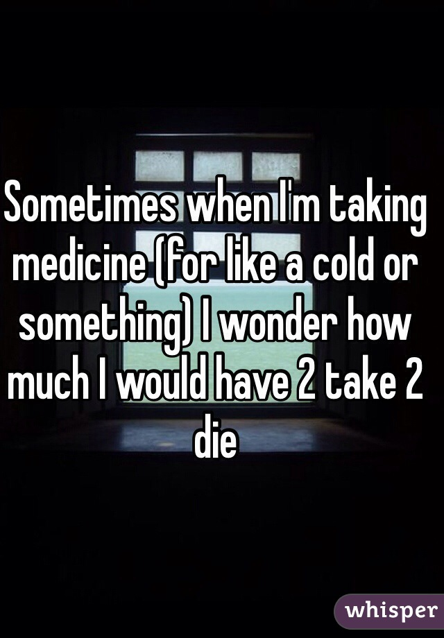 Sometimes when I'm taking medicine (for like a cold or something) I wonder how much I would have 2 take 2 die