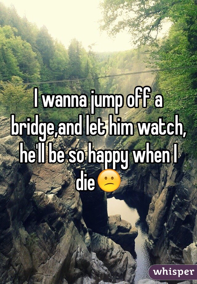 I wanna jump off a bridge,and let him watch, he'll be so happy when I die😕