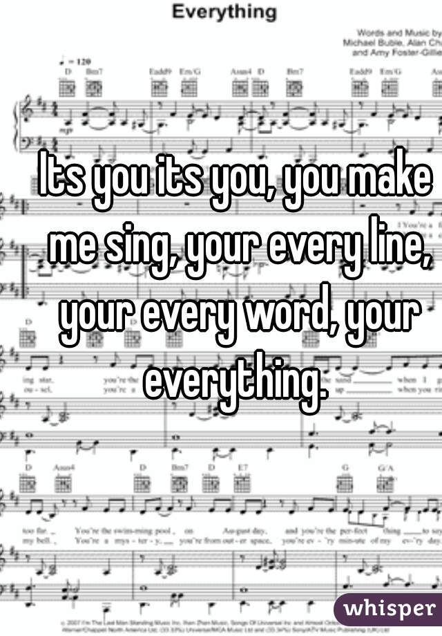 Its you its you, you make me sing, your every line, your every word, your everything.