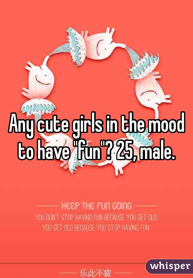 """Any cute girls in the mood to have """"fun""""? 25, male."""