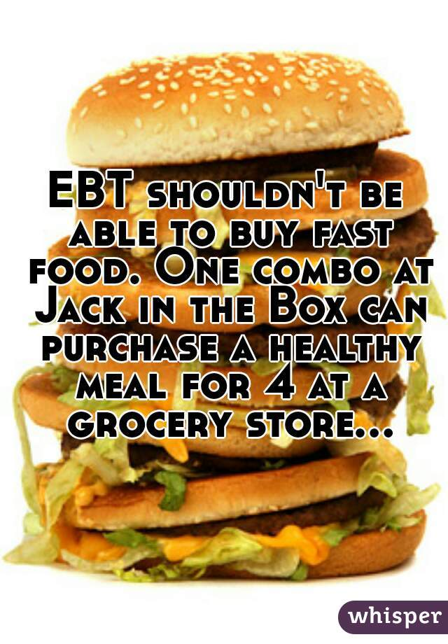 EBT shouldn't be able to buy fast food. One combo at Jack in the Box can purchase a healthy meal for 4 at a grocery store...