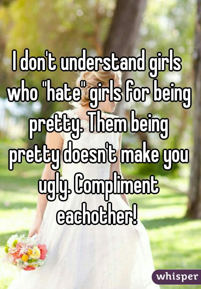 """I don't understand girls who """"hate"""" girls for being pretty. Them being pretty doesn't make you ugly. Compliment eachother!"""