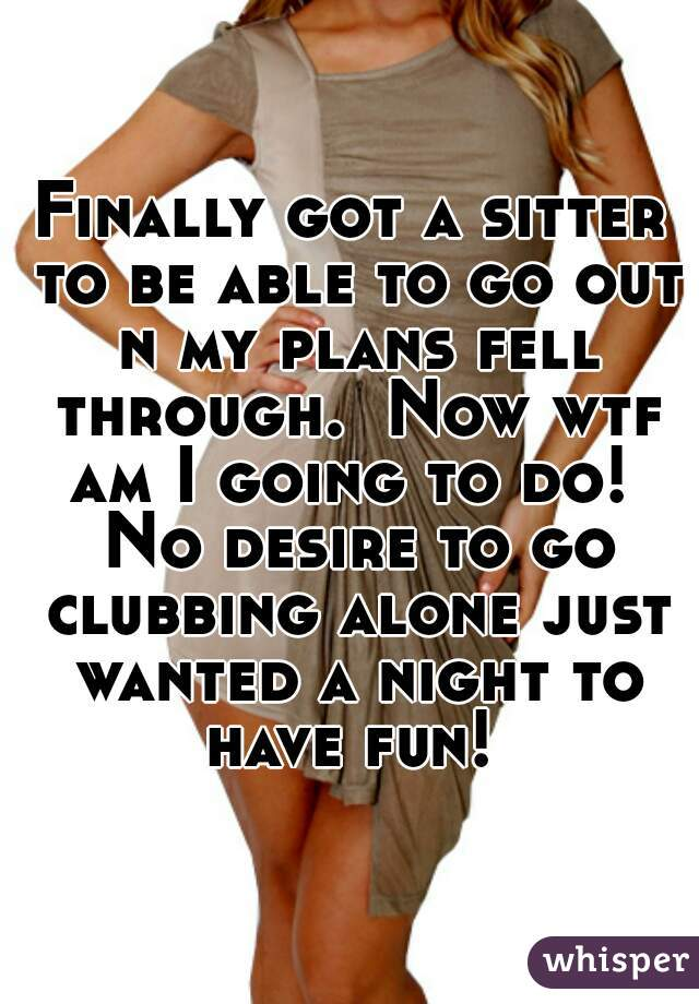 Finally got a sitter to be able to go out n my plans fell through.  Now wtf am I going to do!  No desire to go clubbing alone just wanted a night to have fun!