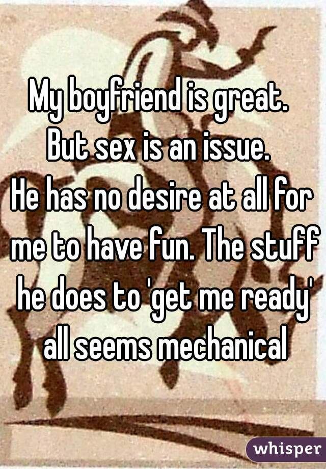 My boyfriend is great.  But sex is an issue.  He has no desire at all for me to have fun. The stuff he does to 'get me ready' all seems mechanical