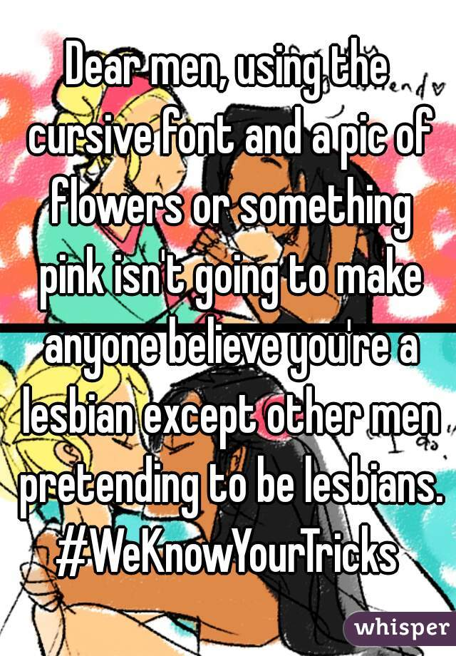 Dear men, using the cursive font and a pic of flowers or something pink isn't going to make anyone believe you're a lesbian except other men pretending to be lesbians. #WeKnowYourTricks