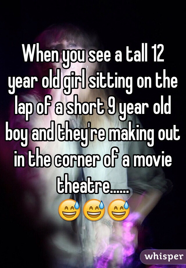 When you see a tall 12 year old girl sitting on the lap of a short 9 year old boy and they're making out in the corner of a movie theatre...... 😅😅😅