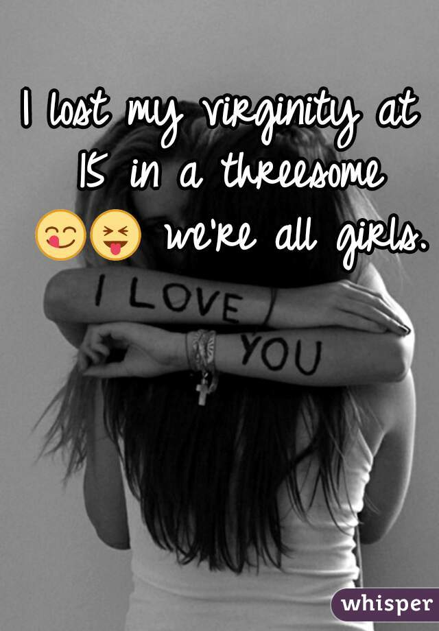 I lost my virginity at 15 in a threesome 😋😝 we're all girls.