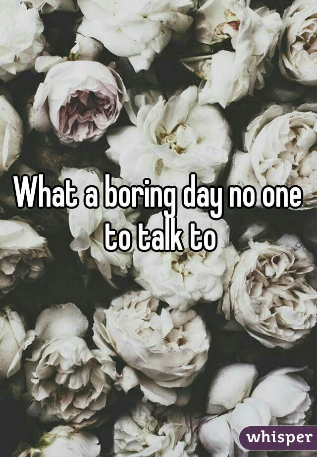 What a boring day no one to talk to
