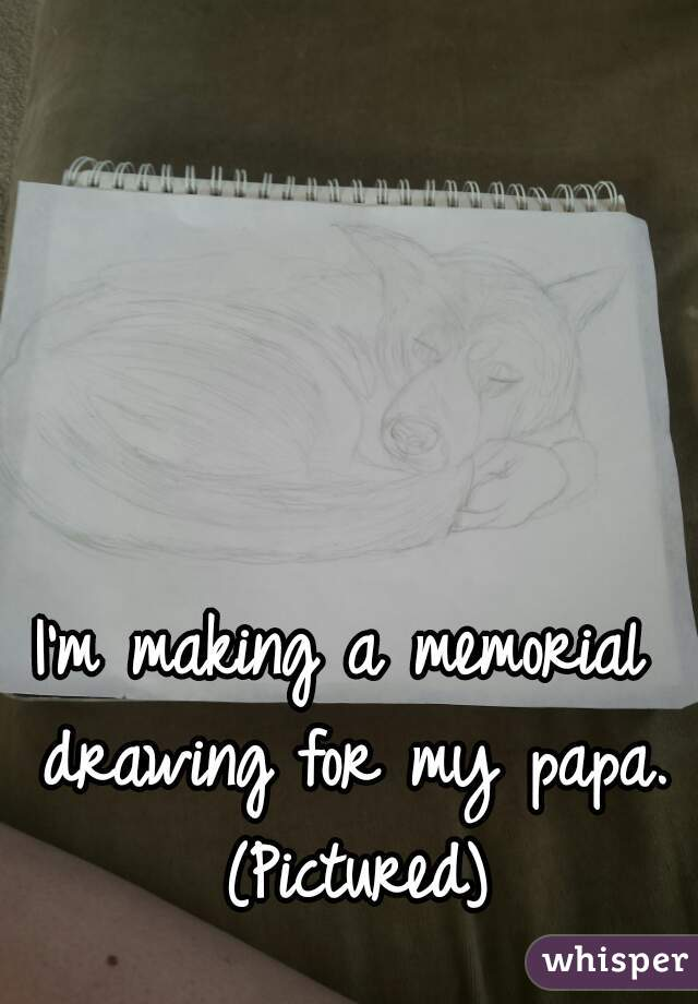 I'm making a memorial drawing for my papa. (Pictured)