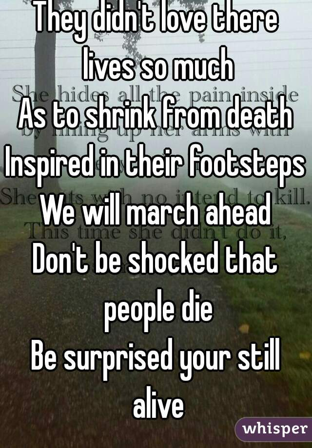 They didn't love there lives so much As to shrink from death Inspired in their footsteps We will march ahead Don't be shocked that people die Be surprised your still alive