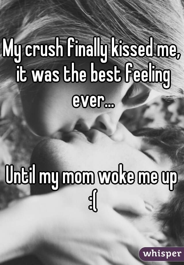 My crush finally kissed me, it was the best feeling ever...   Until my mom woke me up :(