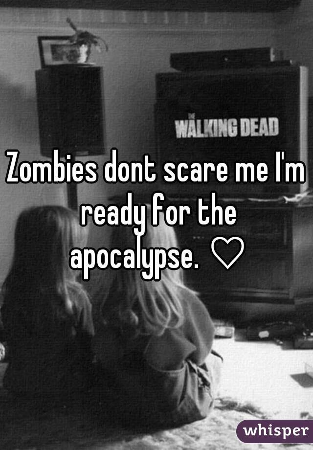 Zombies dont scare me I'm ready for the apocalypse. ♡