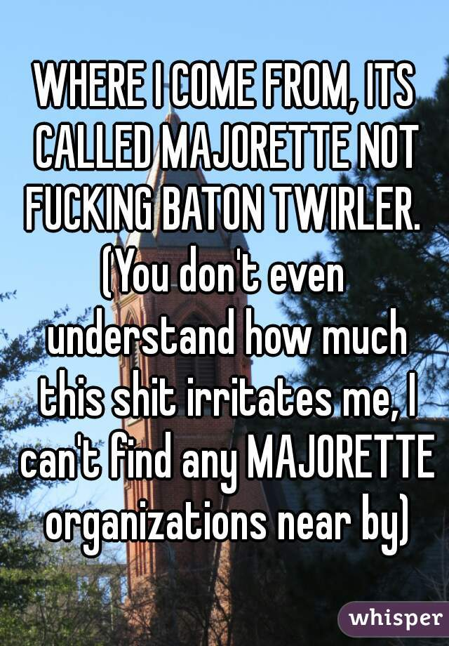 WHERE I COME FROM, ITS CALLED MAJORETTE NOT FUCKING BATON TWIRLER.  (You don't even understand how much this shit irritates me, I can't find any MAJORETTE organizations near by)