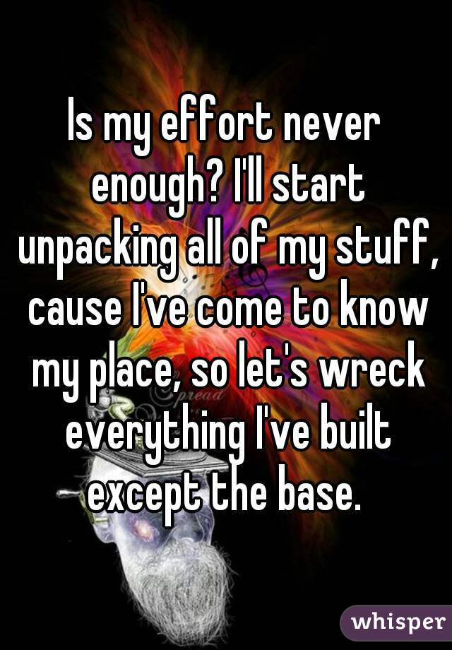 Is my effort never enough? I'll start unpacking all of my stuff, cause I've come to know my place, so let's wreck everything I've built except the base.