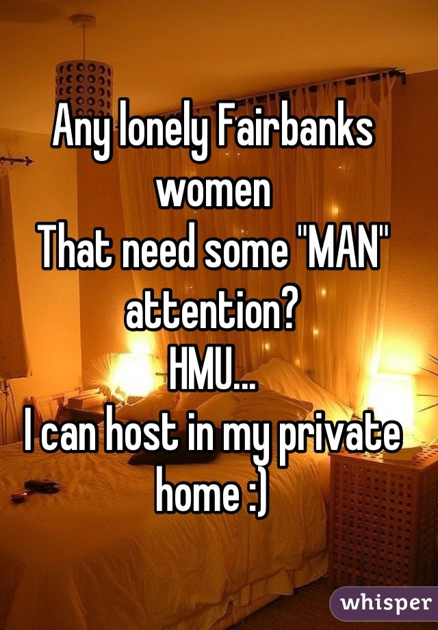 """Any lonely Fairbanks women That need some """"MAN"""" attention? HMU... I can host in my private home :)"""