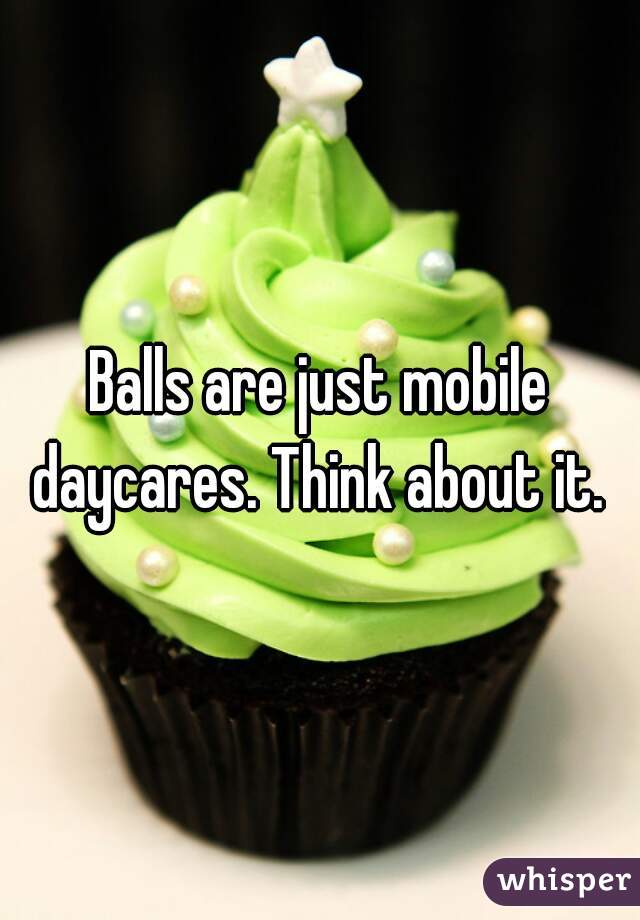 Balls are just mobile daycares. Think about it.