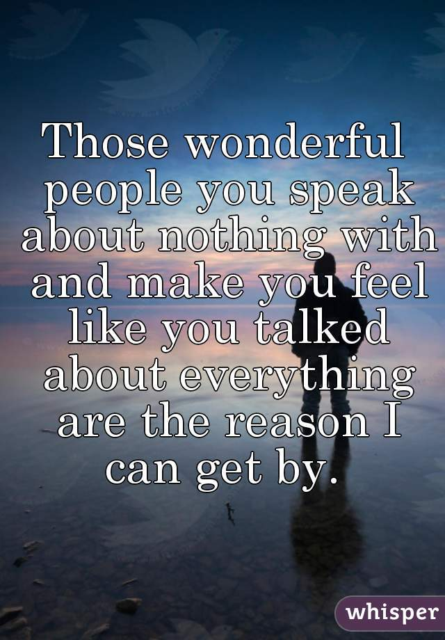 Those wonderful people you speak about nothing with and make you feel like you talked about everything are the reason I can get by.