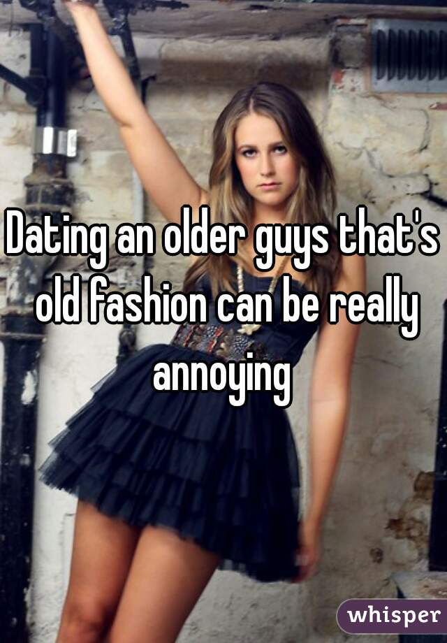 Dating an older guys that's old fashion can be really annoying