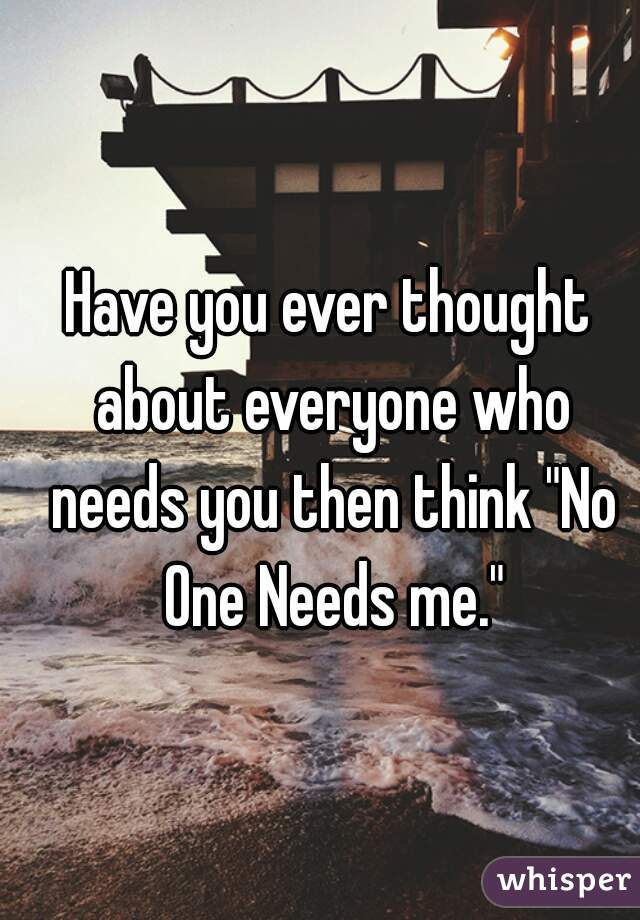 "Have you ever thought about everyone who needs you then think ""No One Needs me."""