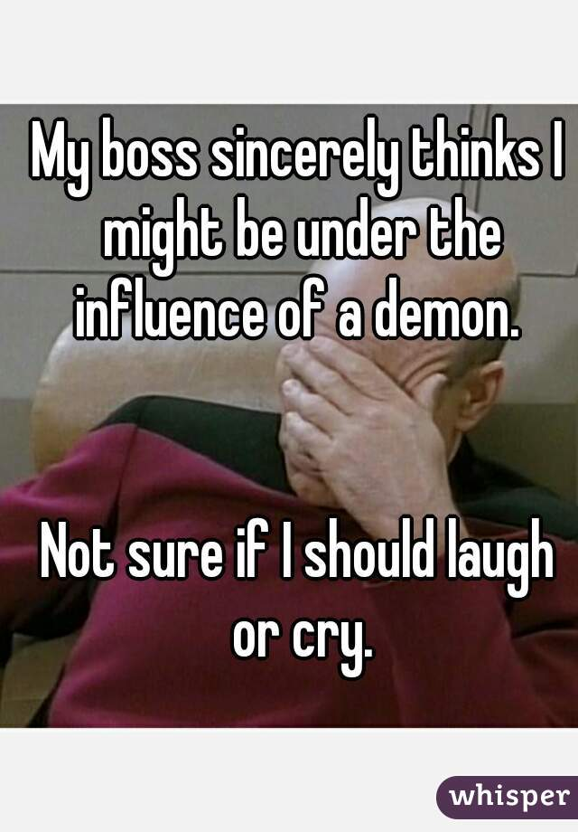 My boss sincerely thinks I might be under the influence of a demon.    Not sure if I should laugh or cry.