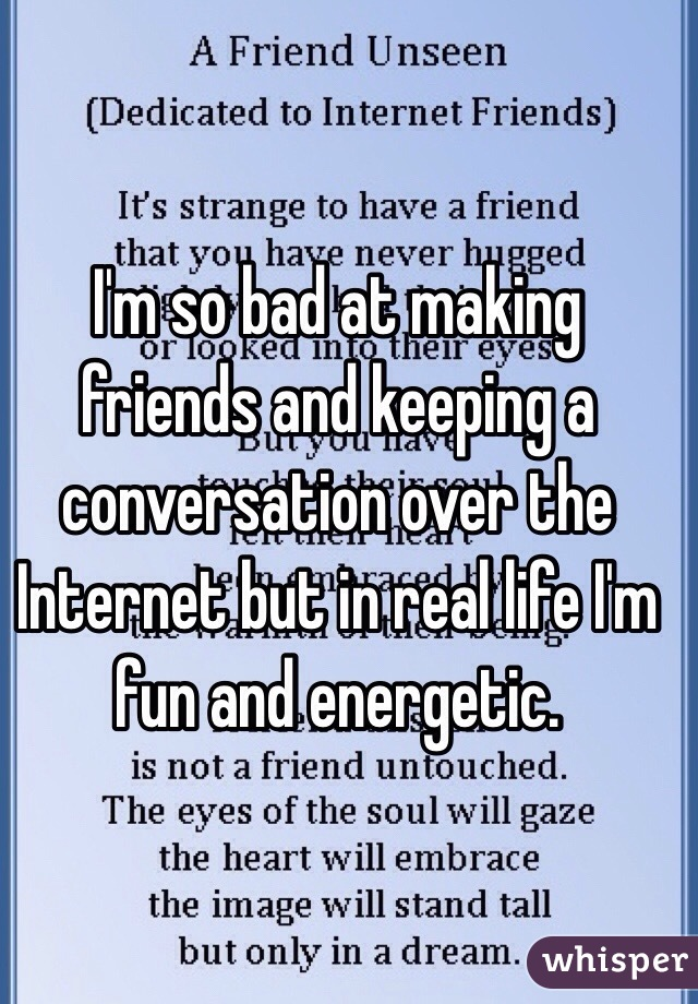 I'm so bad at making friends and keeping a conversation over the Internet but in real life I'm fun and energetic.