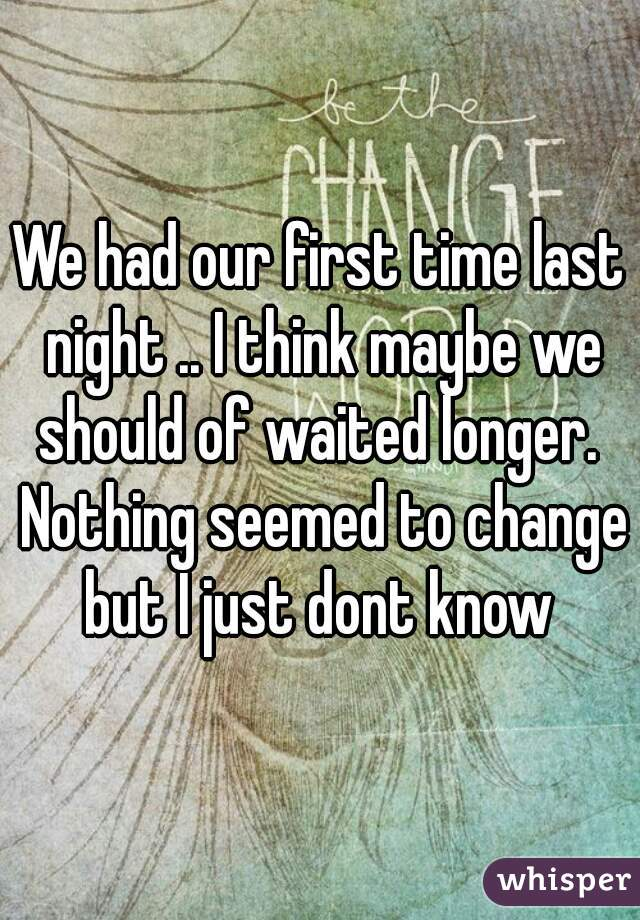We had our first time last night .. I think maybe we should of waited longer.  Nothing seemed to change but I just dont know