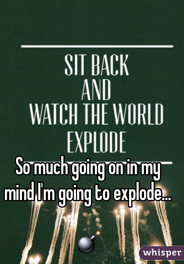 So much going on in my mind I'm going to explode...  💣