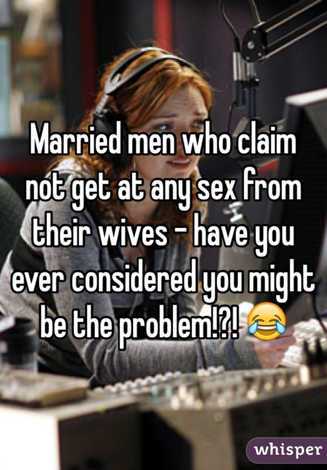 Married men who claim not get at any sex from their wives - have you ever considered you might be the problem!?! 😂