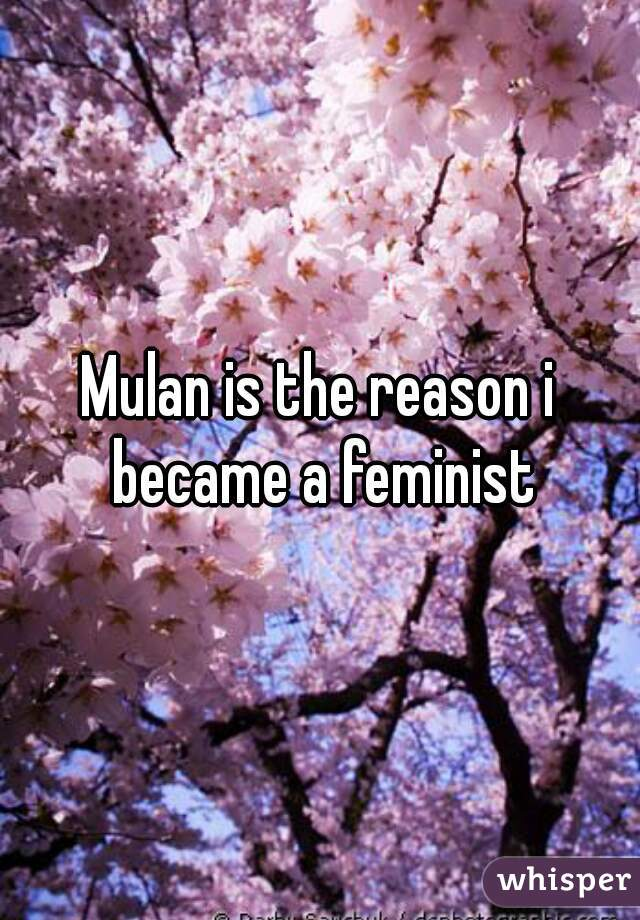 Mulan is the reason i became a feminist